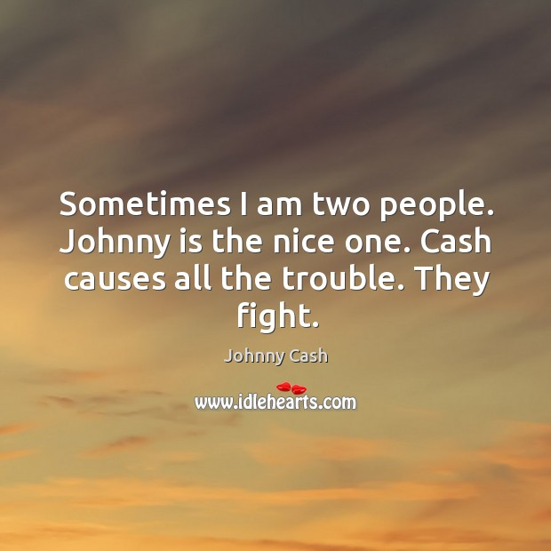 Sometimes I am two people. Johnny is the nice one. Cash causes all the trouble. They fight. Image
