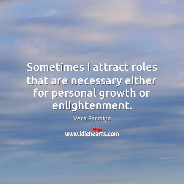 Sometimes I attract roles that are necessary either for personal growth or enlightenment. Growth Quotes Image