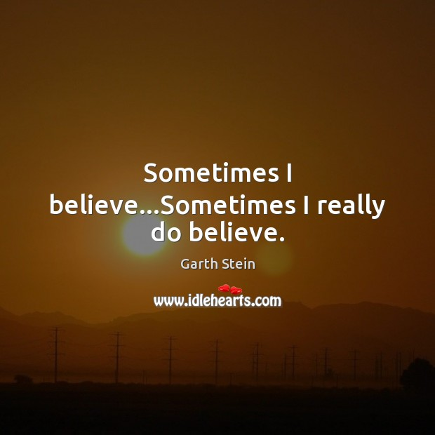 Sometimes I believe…Sometimes I really do believe. Garth Stein Picture Quote