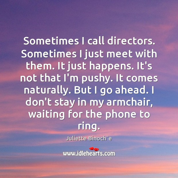 Sometimes I call directors. Sometimes I just meet with them. It just Image