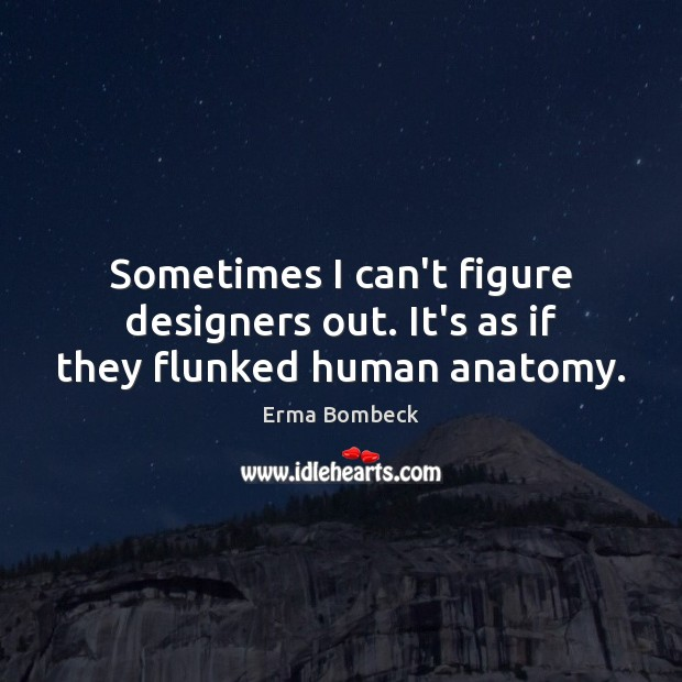 Sometimes I can't figure designers out. It's as if they flunked human anatomy. Erma Bombeck Picture Quote
