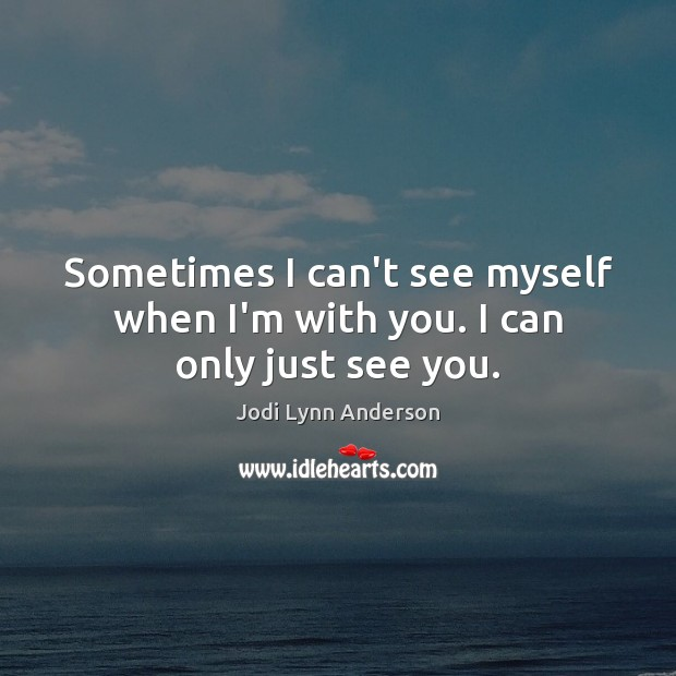 Image, Sometimes I can't see myself when I'm with you. I can only just see you.