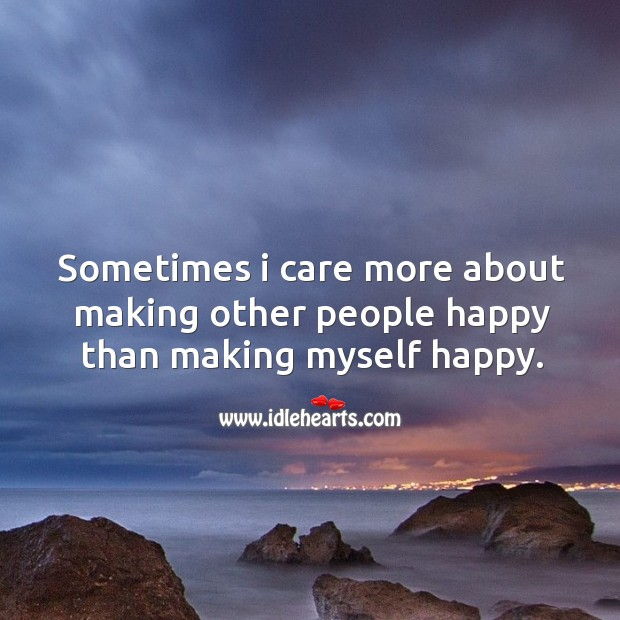 Sometimes I care more about making other people happy than making myself happy. Image