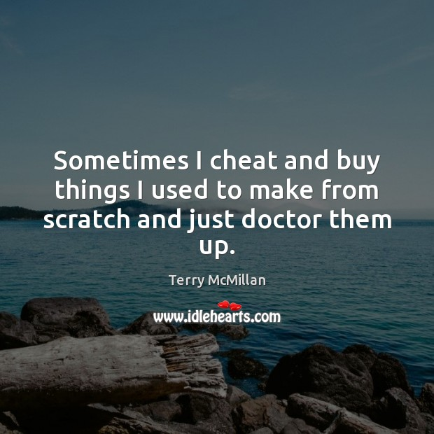Sometimes I cheat and buy things I used to make from scratch and just doctor them up. Cheating Quotes Image