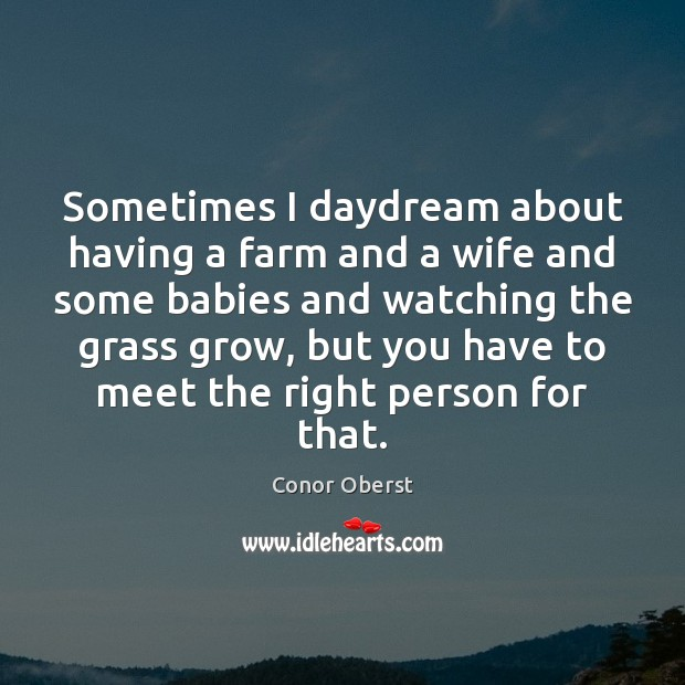 Sometimes I daydream about having a farm and a wife and some Conor Oberst Picture Quote