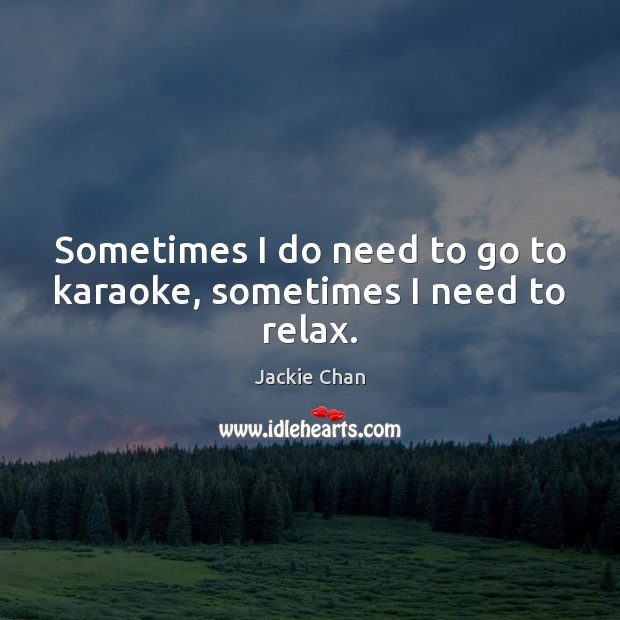 Sometimes I do need to go to karaoke, sometimes I need to relax. Jackie Chan Picture Quote