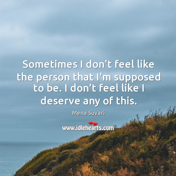 Sometimes I don't feel like the person that I'm supposed to be. Image