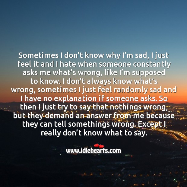 Sometimes I don't know why I'm sad, I just feel it. Sad Quotes Image