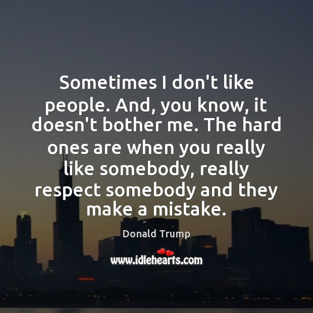 Sometimes I don't like people. And, you know, it doesn't bother me. Image