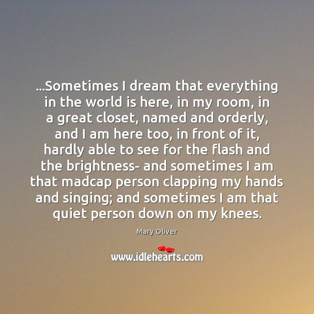 …Sometimes I dream that everything in the world is here, in my Mary Oliver Picture Quote