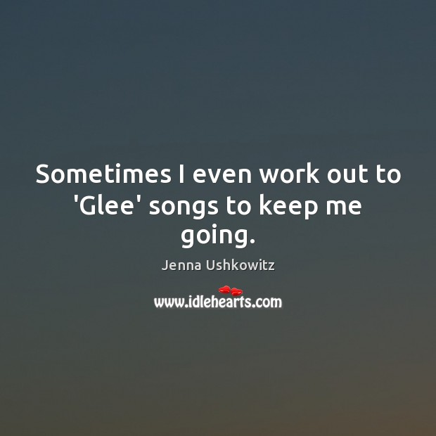 Sometimes I even work out to 'Glee' songs to keep me going. Jenna Ushkowitz Picture Quote