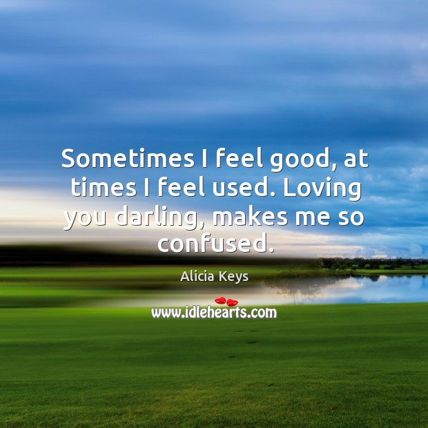 Sometimes I feel good, at times I feel used. Loving you darling, makes me so confused. Image