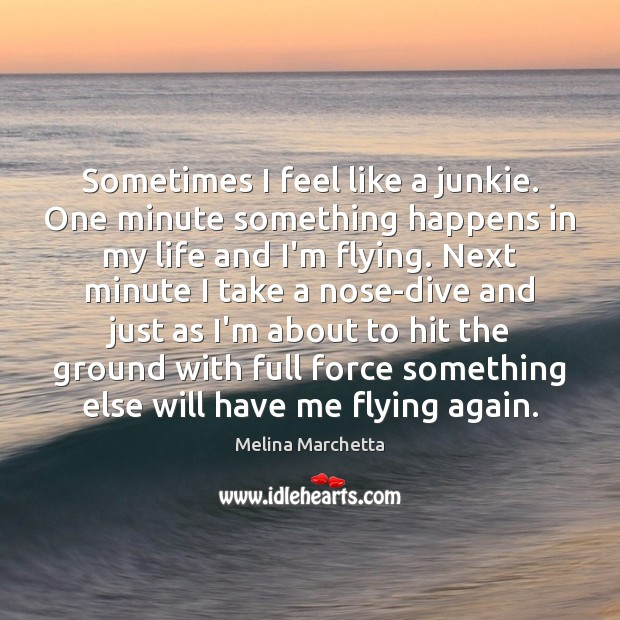 Sometimes I feel like a junkie. One minute something happens in my Melina Marchetta Picture Quote