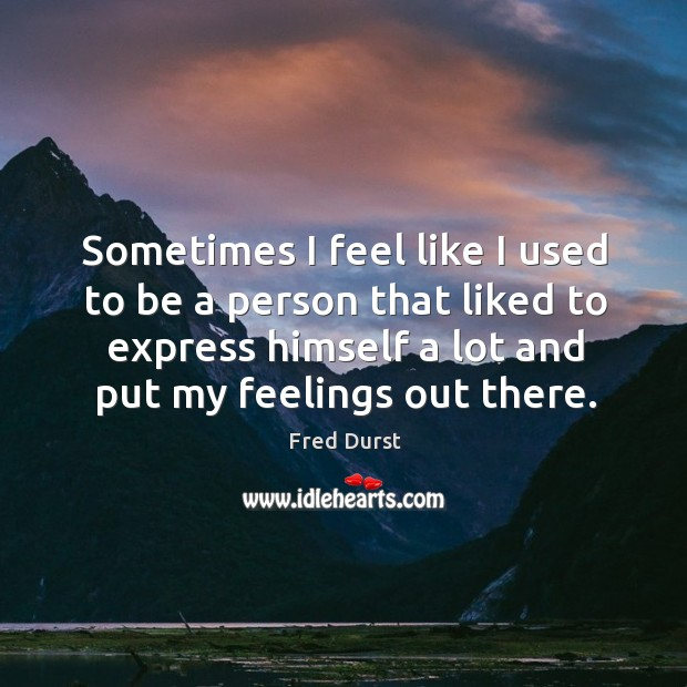 Sometimes I feel like I used to be a person that liked to express himself a lot and put my feelings out there. Image