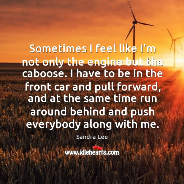 Sometimes I feel like I'm not only the engine but the caboose. Sandra Lee Picture Quote