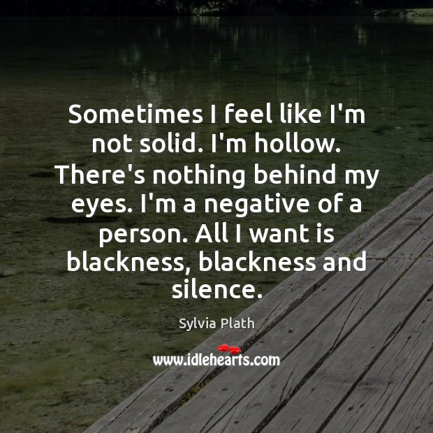 Image, Sometimes I feel like I'm not solid. I'm hollow. There's nothing behind