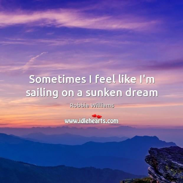 Sometimes I feel like I'm sailing on a sunken dream Image