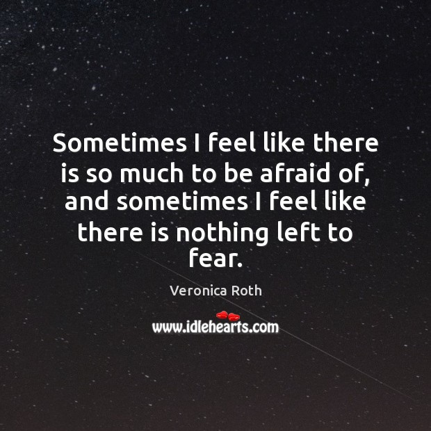 Sometimes I feel like there is so much to be afraid of, Veronica Roth Picture Quote