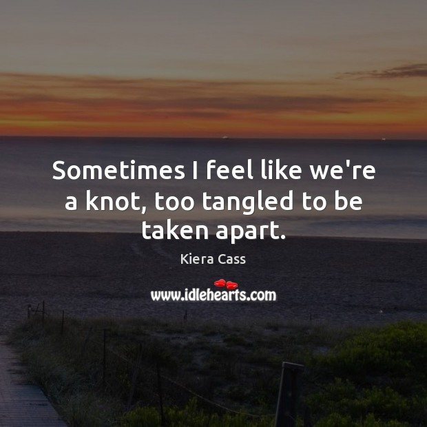 Sometimes I feel like we're a knot, too tangled to be taken apart. Image