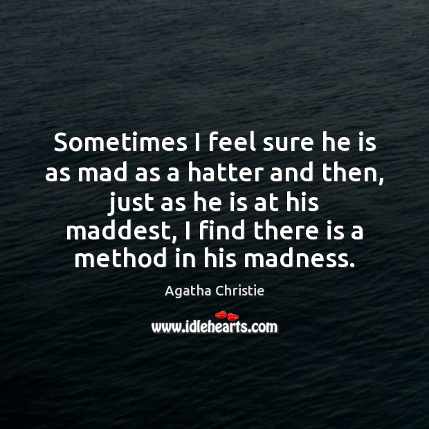 Sometimes I feel sure he is as mad as a hatter and Agatha Christie Picture Quote