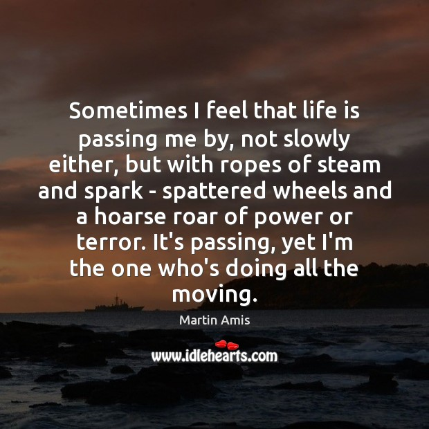Image, Sometimes I feel that life is passing me by, not slowly either,