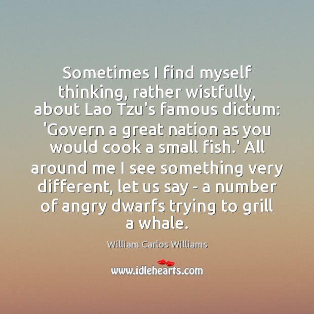 Sometimes I find myself thinking, rather wistfully, about Lao Tzu's famous dictum: William Carlos Williams Picture Quote