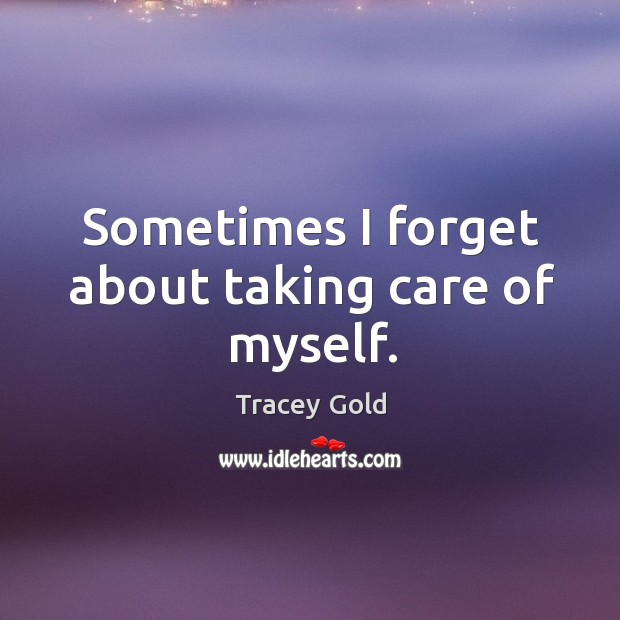 Sometimes I forget about taking care of myself. Tracey Gold Picture Quote