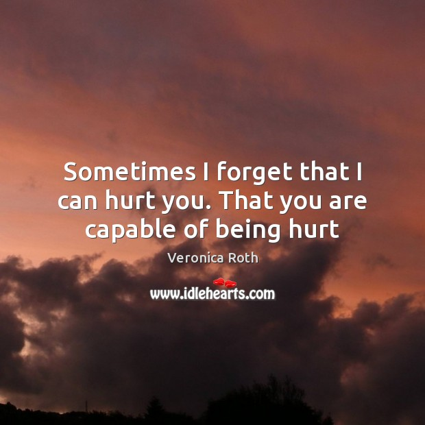 Image, Sometimes I forget that I can hurt you. That you are capable of being hurt