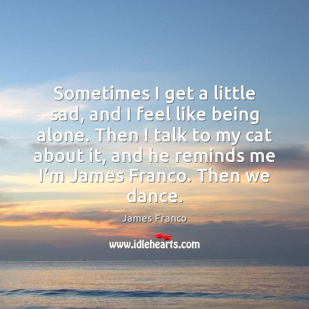 Sometimes I get a little sad, and I feel like being alone. James Franco Picture Quote