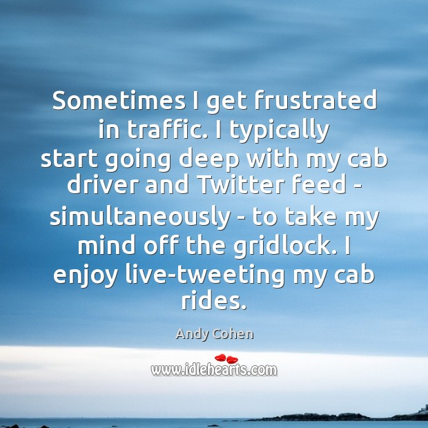 Sometimes I get frustrated in traffic. I typically start going deep with Andy Cohen Picture Quote
