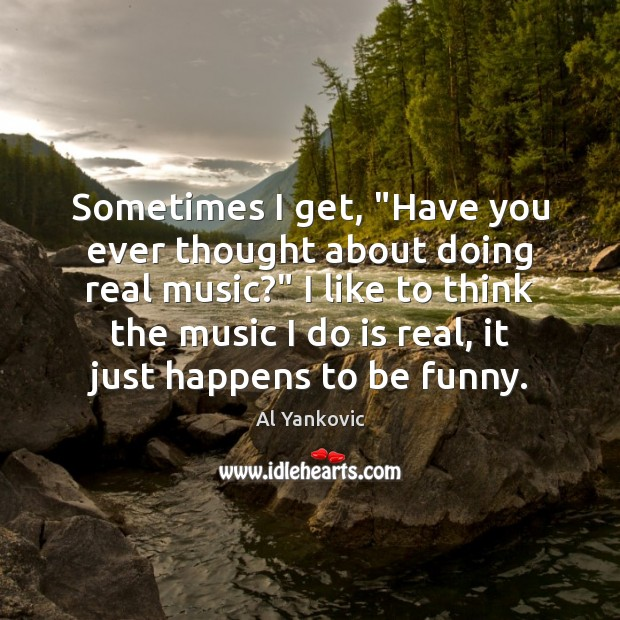 """Sometimes I get, """"Have you ever thought about doing real music?"""" I Al Yankovic Picture Quote"""