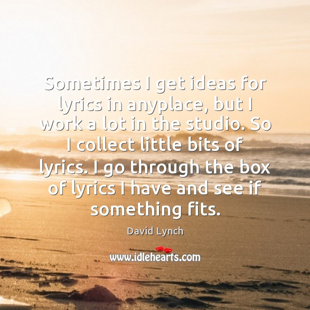 Sometimes I get ideas for lyrics in anyplace, but I work a Image