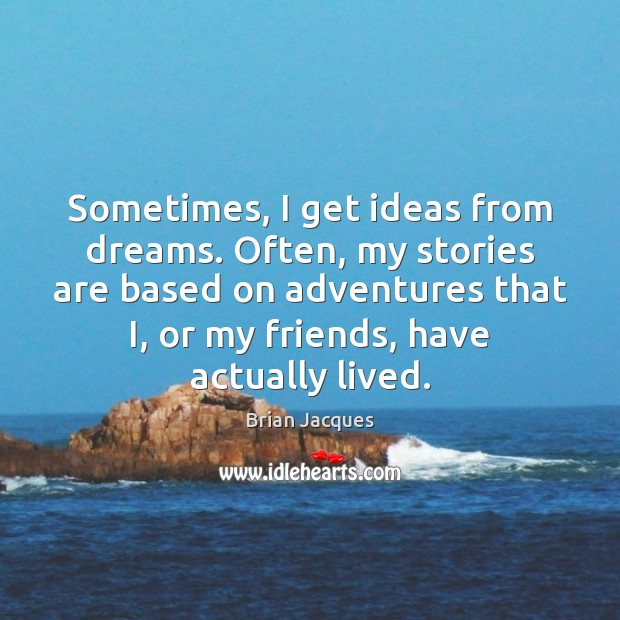 Sometimes, I get ideas from dreams. Often, my stories are based on Brian Jacques Picture Quote