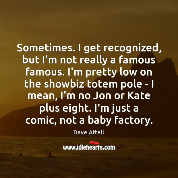 Sometimes. I get recognized, but I'm not really a famous famous. I'm Dave Attell Picture Quote