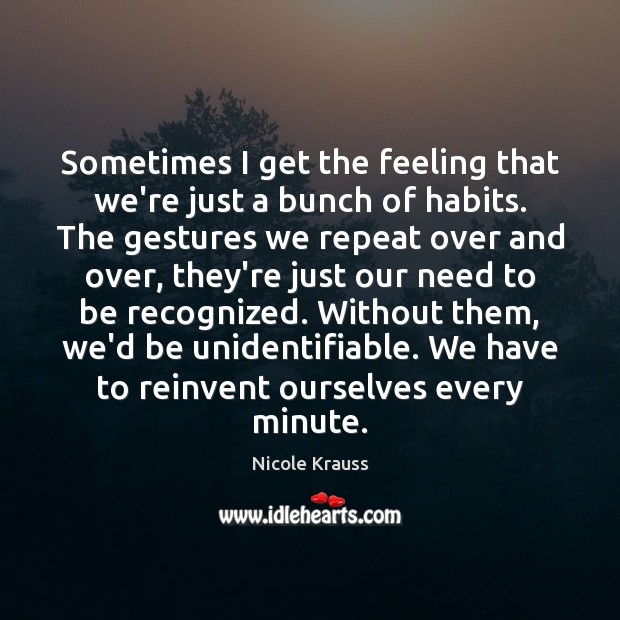 Sometimes I get the feeling that we're just a bunch of habits. Image