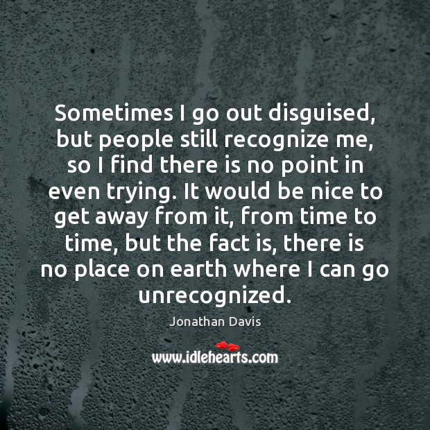 Sometimes I go out disguised, but people still recognize me, so I Be Nice Quotes Image
