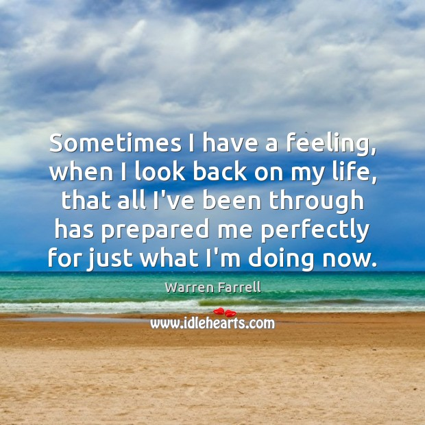 Sometimes I have a feeling, when I look back on my life, Warren Farrell Picture Quote