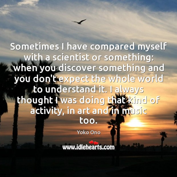 Sometimes I have compared myself with a scientist or something: when you Image