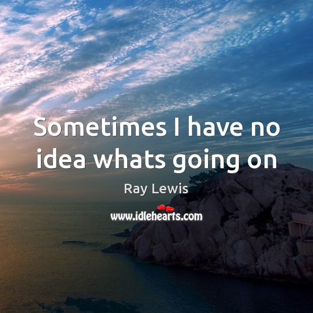 Sometimes I have no idea whats going on Ray Lewis Picture Quote