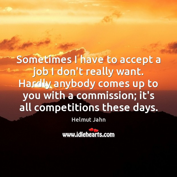 Sometimes I have to accept a job I don't really want. Hardly Accept Quotes Image