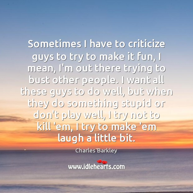 Sometimes I have to criticize guys to try to make it fun, Charles Barkley Picture Quote