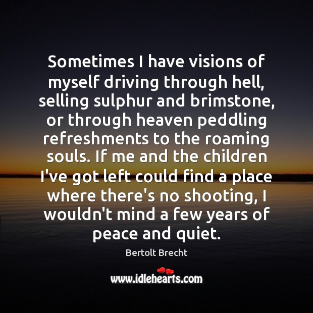 Sometimes I have visions of myself driving through hell, selling sulphur and Bertolt Brecht Picture Quote