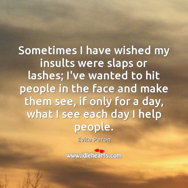 Sometimes I have wished my insults were slaps or lashes; I've wanted Image
