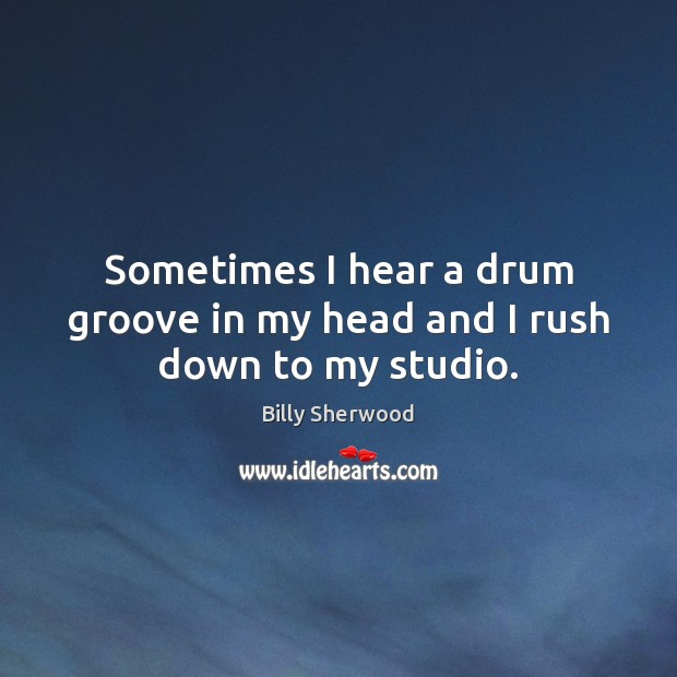 Sometimes I hear a drum groove in my head and I rush down to my studio. Billy Sherwood Picture Quote