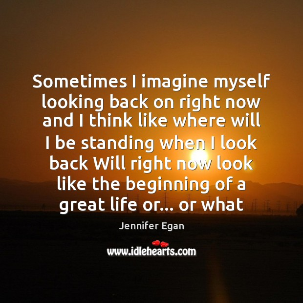 Sometimes I imagine myself looking back on right now and I think Jennifer Egan Picture Quote