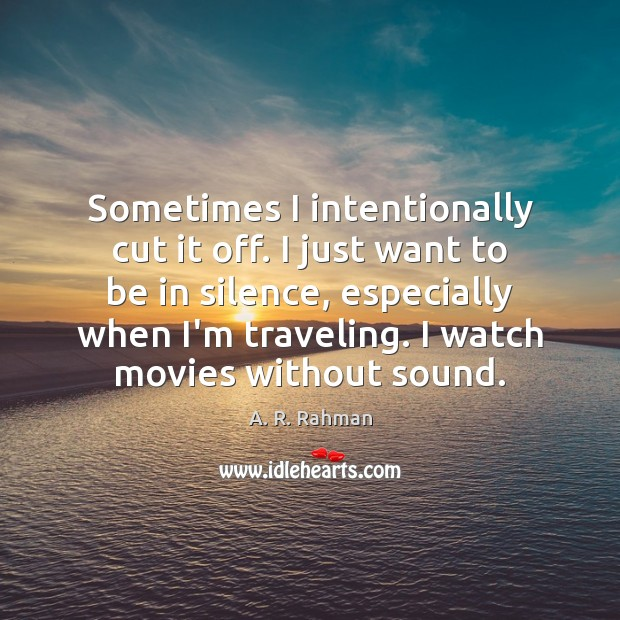 Sometimes I intentionally cut it off. I just want to be in A. R. Rahman Picture Quote