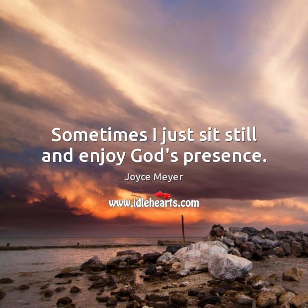 sometimes i just sit still and enjoy god s presence