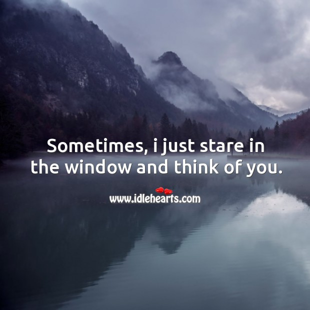 Sometimes, I just stare in the window and think of you. Image