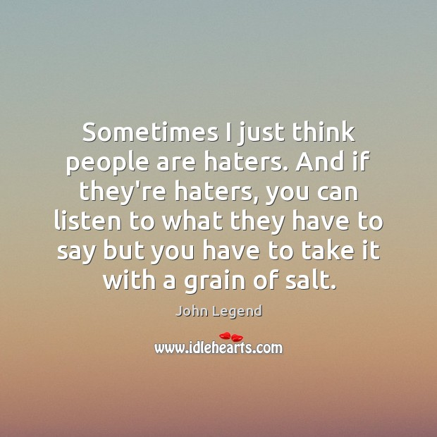 Sometimes I just think people are haters. And if they're haters, you John Legend Picture Quote