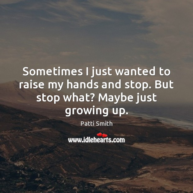 Sometimes I just wanted to raise my hands and stop. But stop what? Maybe just growing up. Image